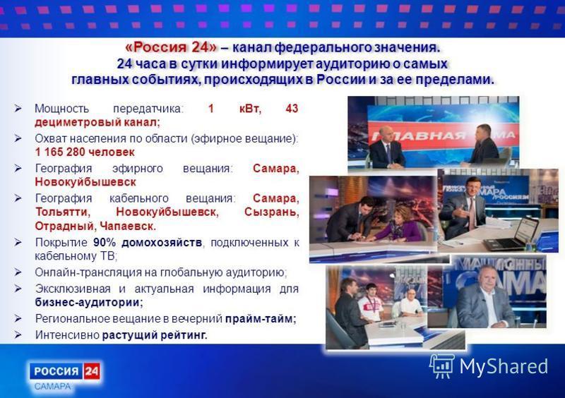 «Россия 24» – канал федерального значения. 24 часа в сутки информирует аудиторию о самых главных событиях, происходящих в России и за ее пределами. Мощность передатчика: 1 к Вт, 43 дециметровый канал; Охват населения по области (эфирное вещание): 1 1