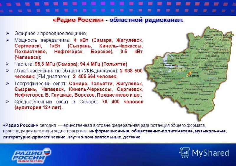 «Радио России» - областной радиоканал. Эфирное и проводное вещание; Мощность передатчика: 4 к Вт (Самара, Жигулёвск, Сергиевск), 1 к Вт (Сызрань, Кинель-Черкассы, Похвистнево, Нефтегорск, Борское), 0,5 к Вт (Чапаевск); Частота: 95,3 МГц (Самара); 94,