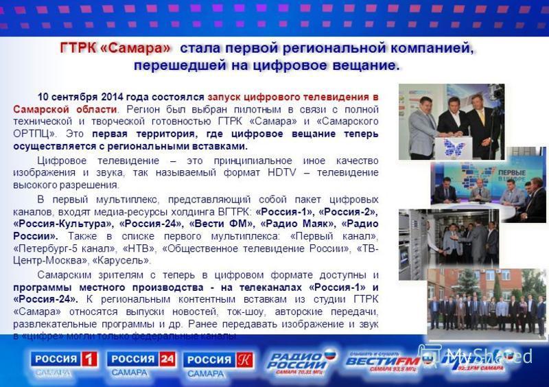ГТРК «Самара» стала первой региональной компанией, перешедшей на цифровое вещание. 10 сентября 2014 года состоялся запуск цифрового телевидения в Самарской области. Регион был выбран пилотным в связи с полной технической и творческой готовностью ГТРК