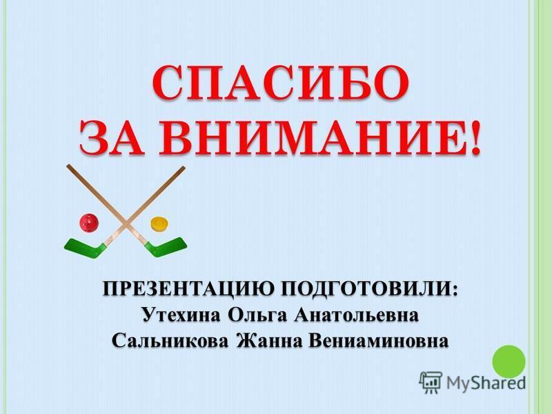 СПАСИБО ЗА ВНИМАНИЕ! ПРЕЗЕНТАЦИЮ ПОДГОТОВИЛИ: Утехина Ольга Анатольевна Сальникова Жанна Вениаминовна