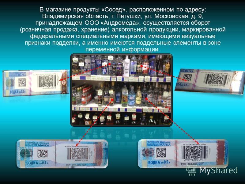 В магазине продукты «Сосед», расположенном по адресу: Владимирская область, г. Петушки, ул. Московская, д. 9, принадлежащем ООО «Андромеда», осуществляется оборот (розничная продажа, хранение) алкогольной продукции, маркированной федеральными специал