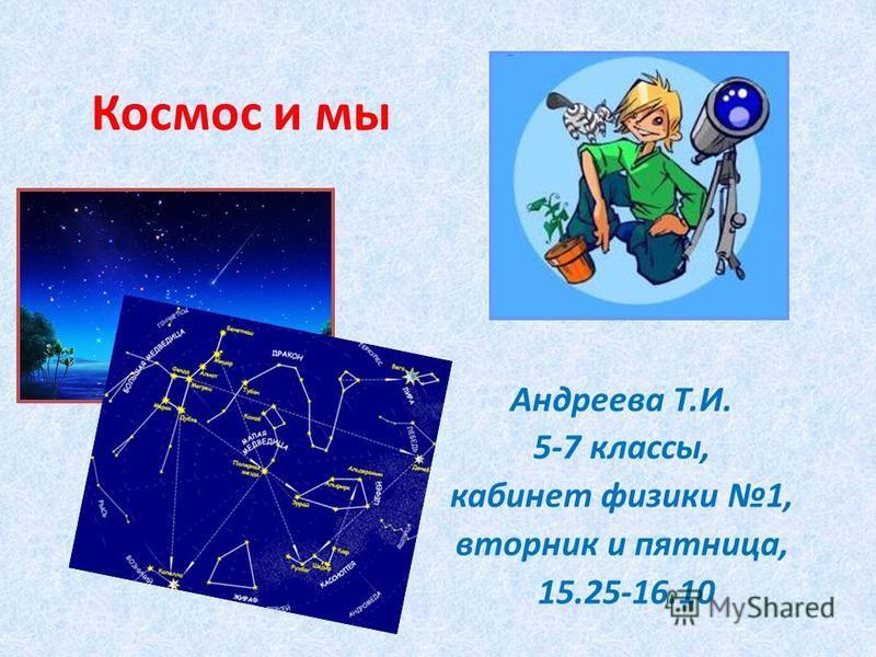 Космос и мы Андреева Т.И. 5-7 классы, кабинет физики 1, вторник и пятница, 15.25-16.10