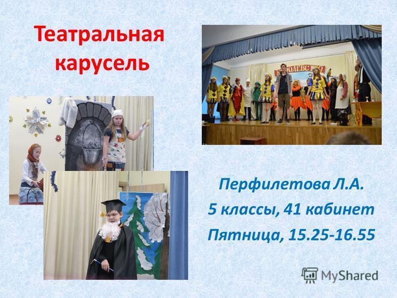 Театральная карусель Перфилетова Л.А. 5 классы, 41 кабинет Пятница, 15.25-16.55