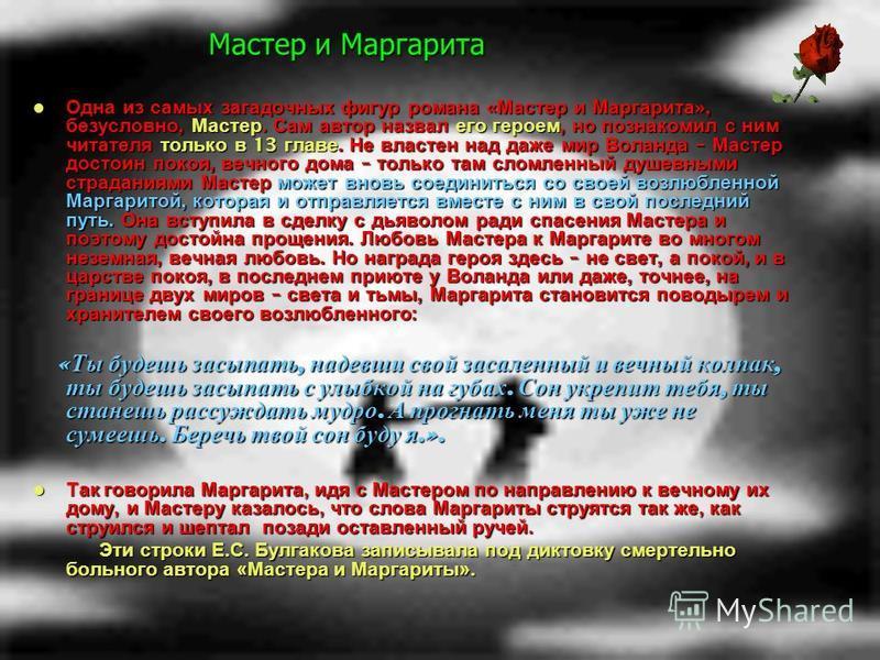 Мастер и Маргарита Одна из самых загадочных фигур романа « Мастер и Маргарита », безусловно, Мастер. Сам автор назвал его героем, но познакомил с ним читателя только в 13 главе. Не властен над даже мир Воланда – Мастер достоин покоя, вечного дома – т