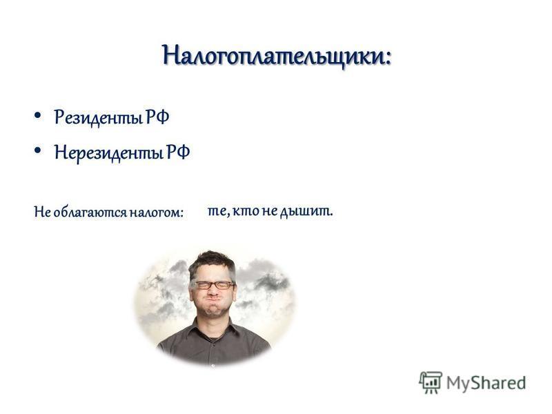 Налогоплательщики: Резиденты РФ Нерезиденты РФ Не облагаются налогом: те, кто не дышит.