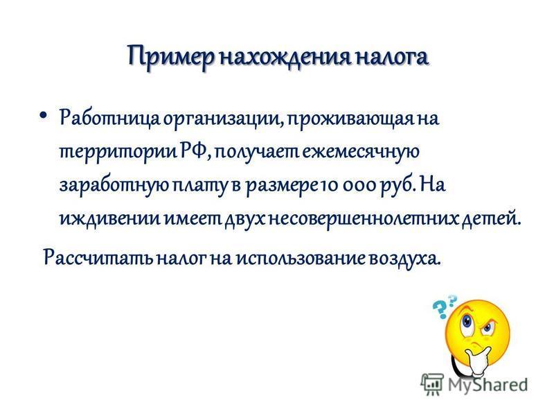 Пример нахождения налога Работница организации, проживающая на территории РФ, получает ежемесячную заработную плату в размере 10 000 руб. На иждивении имеет двух несовершеннолетних детей. Рассчитать налог на использование воздуха.