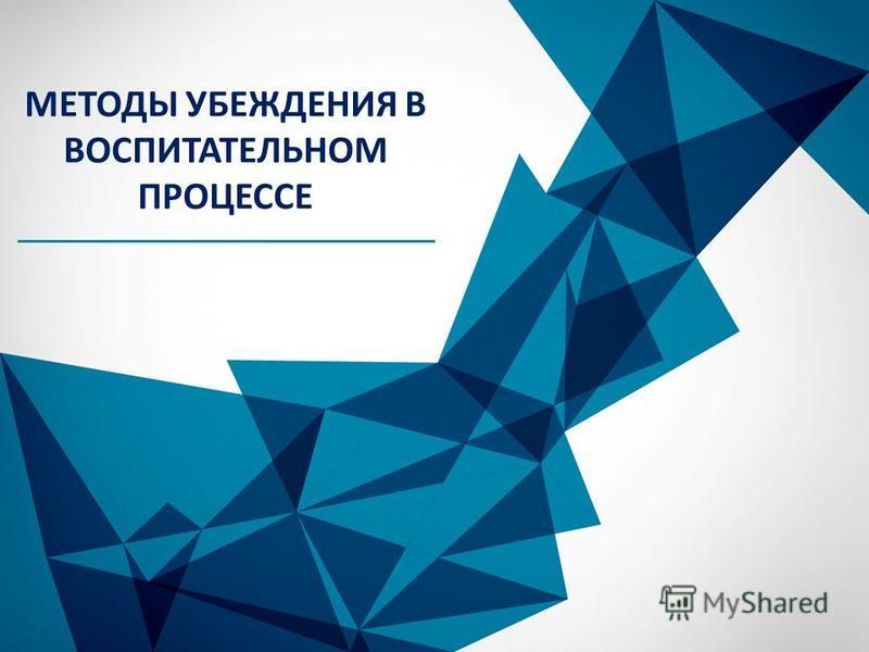 © Copyright Showeet.com МЕТОДЫ УБЕЖДЕНИЯ В ВОСПИТАТЕЛЬНОМ ПРОЦЕССЕ