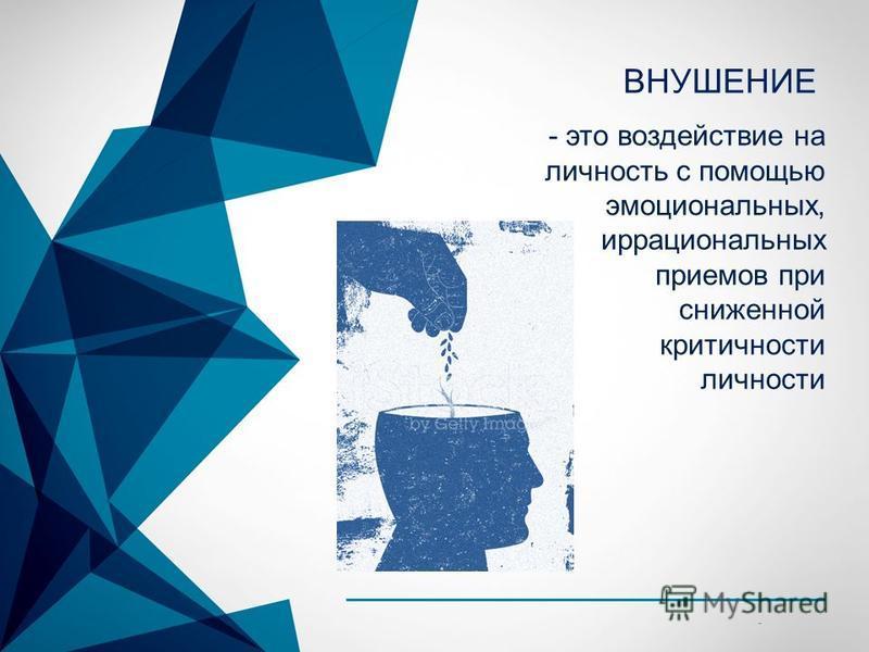 © Copyright Showeet.com - ВНУШЕНИЕ - это воздействие на личность с помощью эмоциональных, иррациональных приемов при сниженной критичности личности