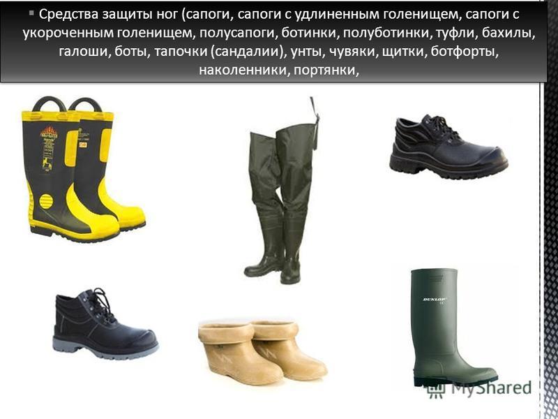Средства защиты ног (сапоги, сапоги с удлиненным голенищем, сапоги с укороченным голенищем, полусапоги, ботинки, полуботинки, туфли, бахилы, галоши, боты, тапочки (сандалии), унты, чувяки, щитки, ботфорты, наколенники, портянки,