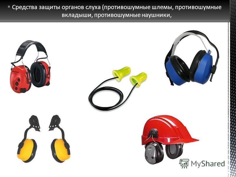 Средства защиты органов слуха (противошумные шлемы, противошумные вкладыши, противошумные наушники,