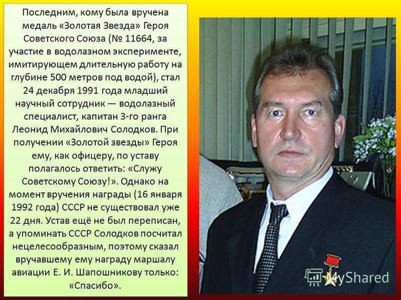 Последним, кому была вручена медаль «Золотая Звезда» Героя Советского Союза ( 11664, за участие в водолазном эксперименте, имитирующем длительную работу на глубине 500 метров под водой), стал 24 декабря 1991 года младший научный сотрудник водолазный