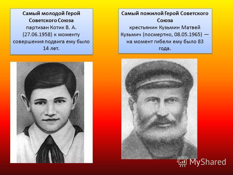 Самый молодой Герой Советского Союза партизан Котик В. А. (27.06.1958) к моменту совершения подвига ему было 14 лет. Самый молодой Герой Советского Союза партизан Котик В. А. (27.06.1958) к моменту совершения подвига ему было 14 лет. Самый пожилой Ге