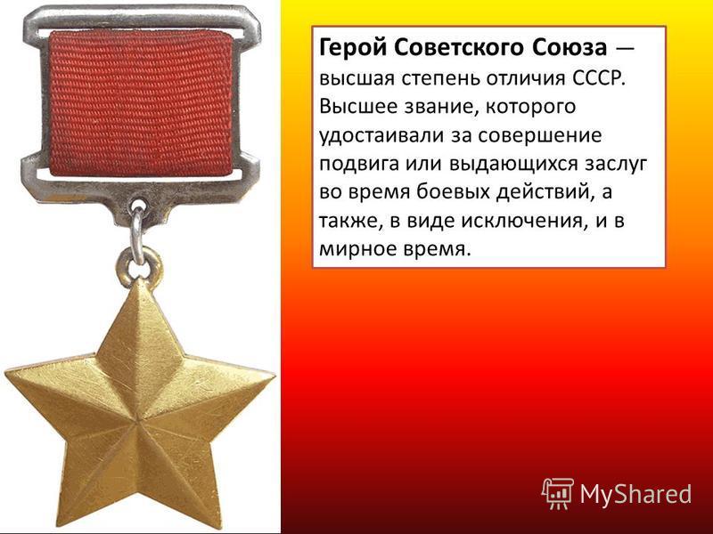 Герой Советского Союза высшая степень отличия СССР. Высшее звание, которого удостаивали за совершение подвига или выдающихся заслуг во время боевых действий, а также, в виде исключения, и в мирное время.