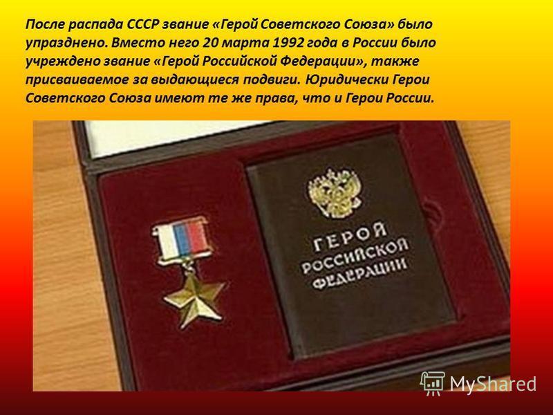 После распада СССР звание «Герой Советского Союза» было упразднено. Вместо него 20 марта 1992 года в России было учреждено звание «Герой Российской Федерации», также присваиваемое за выдающиеся подвиги. Юридически Герои Советского Союза имеют те же п