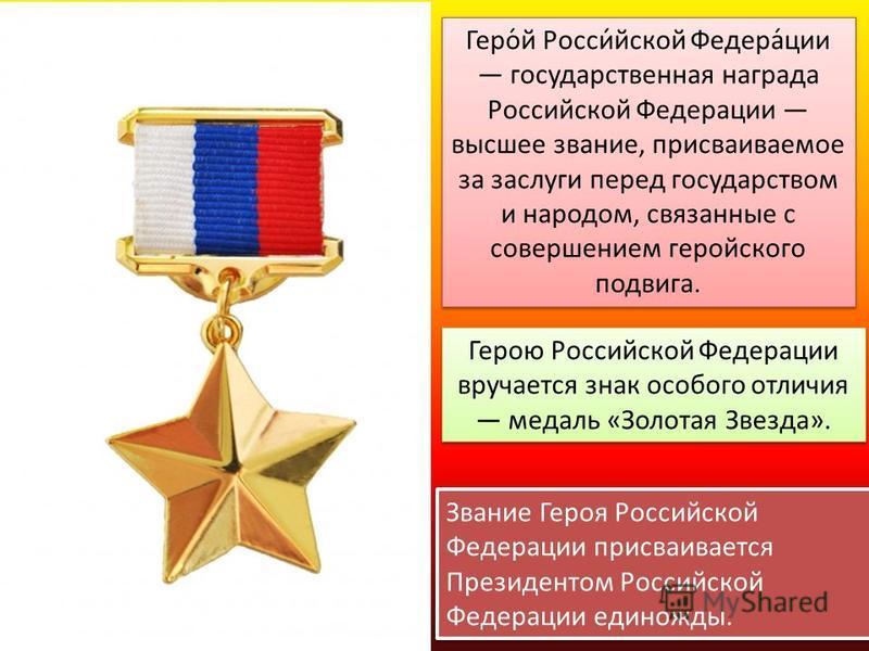 Геро́й Росси́йской Федера́ции государственная награда Российской Федерации высшее звание, присваиваемое за заслуги перед государством и народом, связанные с совершением геройского подвига. Герою Российской Федерации вручается знак особого отличия мед