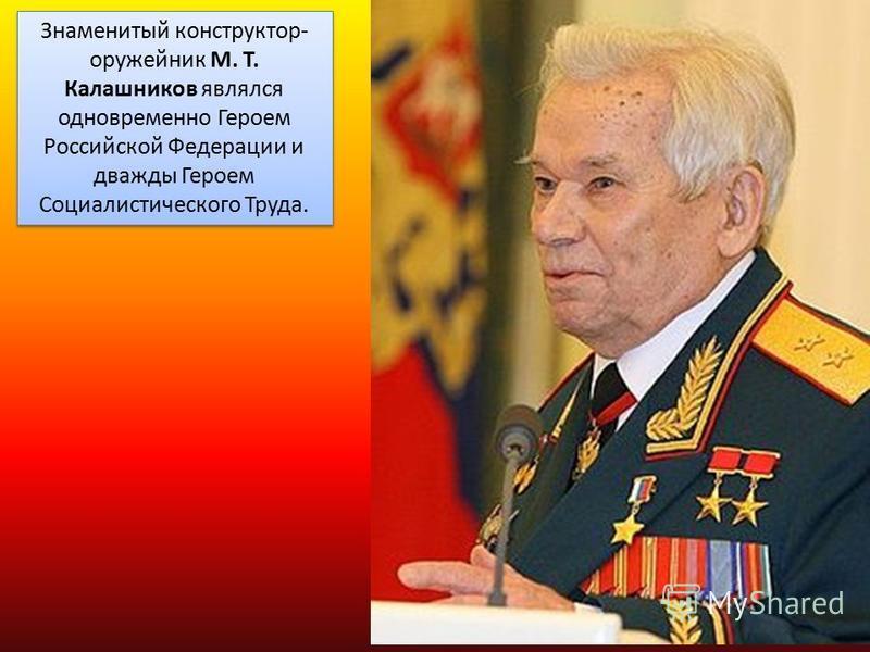 Знаменитый конструктор- оружейник М. Т. Калашников являлся одновременно Героем Российской Федерации и дважды Героем Социалистического Труда.