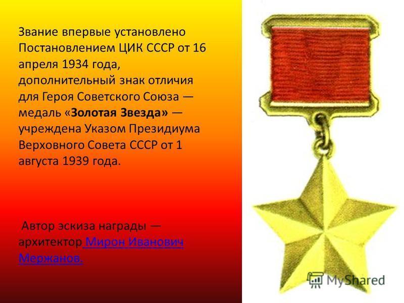 Звание впервые установлено Постановлением ЦИК СССР от 16 апреля 1934 года, дополнительный знак отличия для Героя Советского Союза медаль «Золотая Звезда» учреждена Указом Президиума Верховного Совета СССР от 1 августа 1939 года. Автор эскиза награды