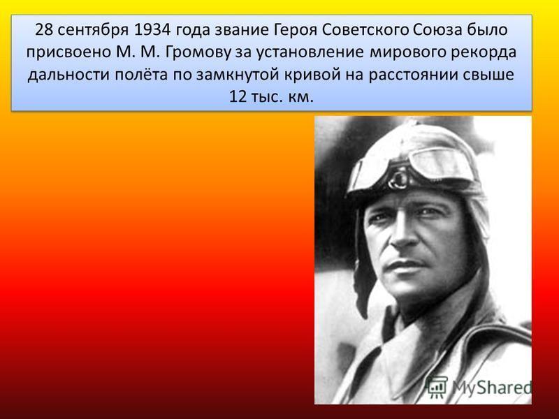 28 сентября 1934 года звание Героя Советского Союза было присвоено М. М. Громову за установление мирового рекорда дальности полёта по замкнутой кривой на расстоянии свыше 12 тыс. км.