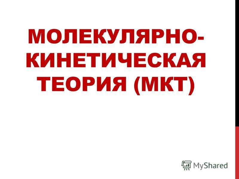 МОЛЕКУЛЯРНО- КИНЕТИЧЕСКАЯ ТЕОРИЯ (МКТ)