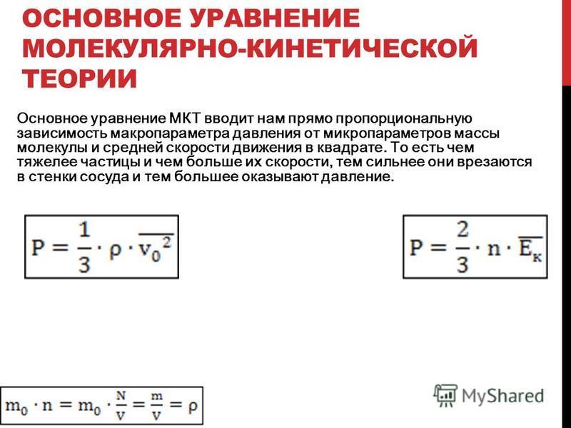 ОСНОВНОЕ УРАВНЕНИЕ МОЛЕКУЛЯРНО-КИНЕТИЧЕСКОЙ ТЕОРИИ Основное уравнение МКТ вводит нам прямо пропорциональную зависимость макропараметра давления от микропараметров массы молекулы и средней скорости движения в квадрате. То есть чем тяжелее частицы и че