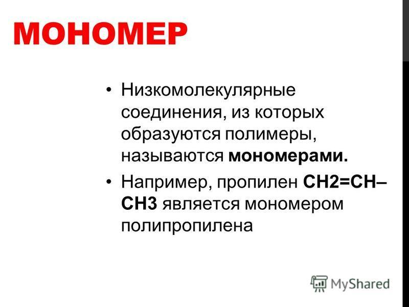 МОНОМЕР Низкомолекулярные соединения, из которых образуются полимеры, называются мономерами. Например, пропилен СН2=СH– CH3 является мономером полипропилена
