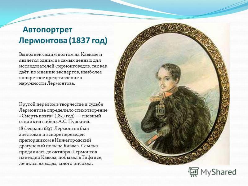 Автопортрет Лермонтова (1837 год) Выполнен самим поэтом на Кавказе и является одним из самых ценных для исследователей-лермонтоведов, так как даёт, по мнению экспертов, наиболее конкретное представление о наружности Лермонтова. Крутой перелом в творч