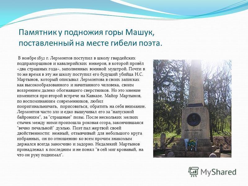 Памятник у подножия горы Машук, поставленный на месте гибели поэта. В ноябре 1832 г. Лермонтов поступил в школу гвардейских подпрапорщиков и кавалерийских юнкеров, в которой провёл «два страшных года», заполненных военной муштрой. Почти в то же время