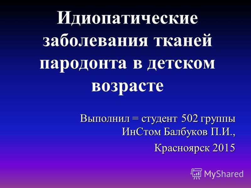 Идиопатические заболевания тканей пародонта в детском возрасте Выполнил = студент 502 группы Ин Стом Балбуков П.И., Красноярск 2015
