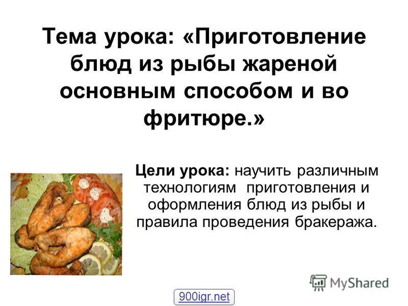 Тема урока: «Приготовление блюд из рыбы жареной основным способом и во фритюре.» Цели урока: научить различным технологиям приготовления и оформления блюд из рыбы и правила проведения бракеража. 900igr.net