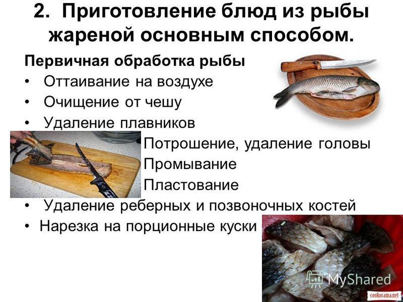 2. Приготовление блюд из рыбы жареной основным способом. Первичная обработка рыбы Оттаивание на воздухе Очищение от чешу Удаление плавников Потрошение, удаление головы Промывание Пластование Удаление реберных и позвоночных костей Нарезка на порционны