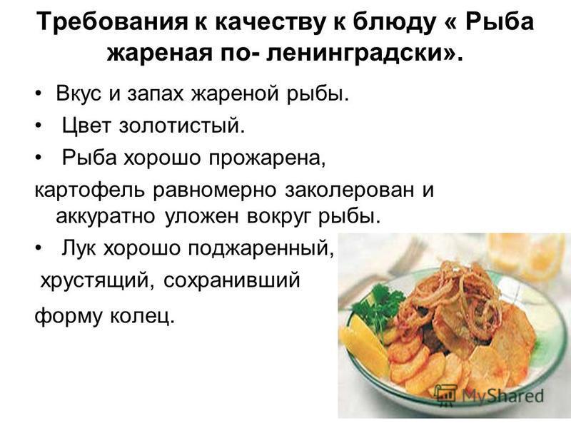 Требования к качеству к блюду « Рыба жареная по- ленинградскиййй». Вкус и запах жареной рыбы. Цвет золотистый. Рыба хорошо прожарена, картофель равномерно заколерован и аккуратно уложен вокруг рыбы. Лук хорошо поджаренный, хрустящий, сохранивший форм