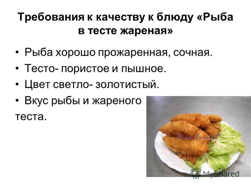 Требования к качеству к блюду «Рыба в тесте жареная» Рыба хорошо прожаренная, сочная. Тесто- пористое и пышное. Цвет светло- золотистый. Вкус рыбы и жареного теста.