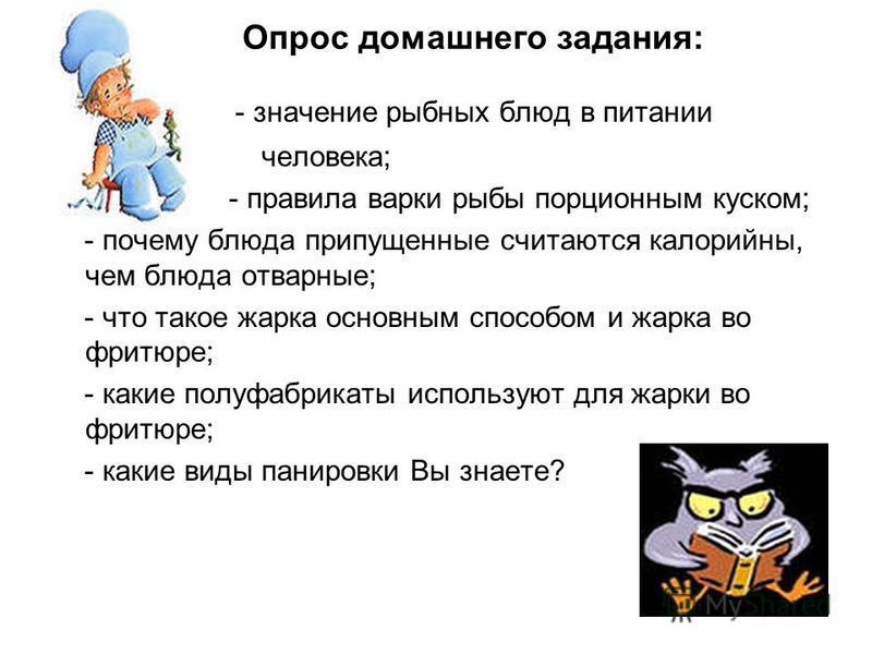 Опрос домашнего задания: - значение рыбных блюд в питании человека; - правила варки рыбы порционным куском; - почему блюда припущенные считаются калорийны, чем блюда отварные; - что такое жарка основным способом и жарка во фритюре; - какие полуфабрик