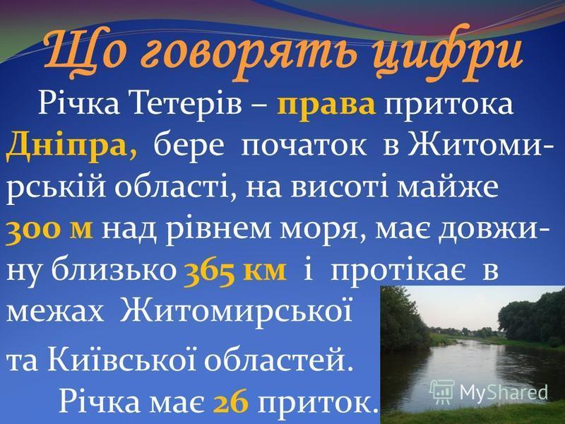 Що говорять цифри Річка Тетерів – права притока Дніпра, бере початок в Житоми- рській області, на висоті майже 300 м над рівнем моря, має довжи- ну близько 365 км і протікає в межах Житомирської та Київської областей. Річка має 26 приток.