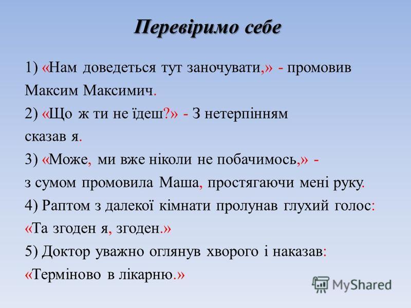 1) «Нам доведеться тут заночувати,» - промовив Максим Максимич. 2) «Що ж ти не їдеш?» - З нетерпінням сказав я. 3) «Може, ми вже ніколи не побачимось,» - з сумом промовила Маша, простягаючи мені руку. 4) Раптом з далекої кімнати пролунав глухий голос