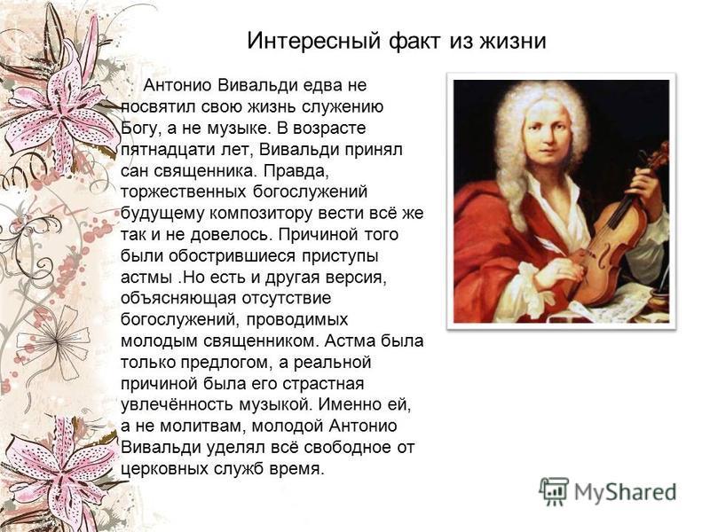 Интересный факт из жизни Антонио Вивальди едва не посвятил свою жизнь служению Богу, а не музыке. В возрасте пятнадцати лет, Вивальди принял сан священника. Правда, торжественных богослужений будущему композитору вести всё же так и не довелось. Причи