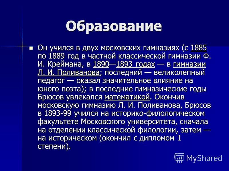 Образование Образование Он учился в двух московских гимназиях (с 1885 по 1889 год в частной классической гимназии Ф. И. Креймана, в 18901893 годах в гимназии Л. И. Поливанова; последний великолепный педагог оказал значительное влияние на юного поэта)
