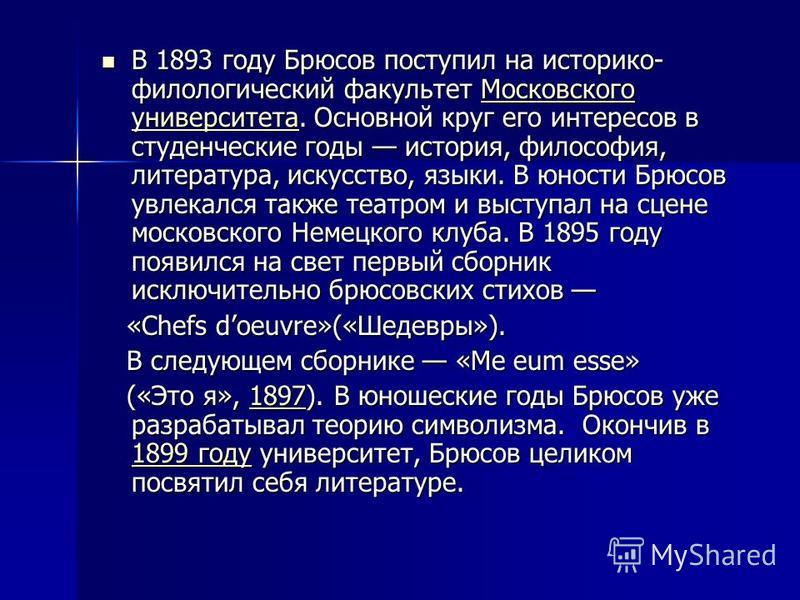 В 1893 году Брюсов поступил на историко- филологический факультет Московского университета. Основной круг его интересов в студенческие годы история, философия, литература, искусство, языки. В юности Брюсов увлекался также театром и выступал на сцене