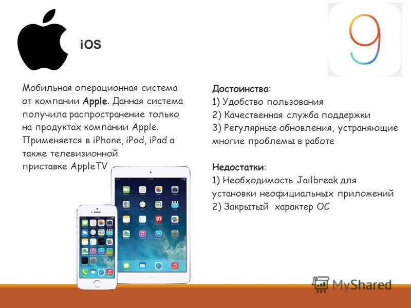 iOS Мобильная операционная система от компании Apple. Данная система получила распространение только на продуктах компании Apple. Применяется в iPhone, iPod, iPad а также телевизионной приставке AppleTV Достоинства: 1) Удобство пользования 2) Качеств