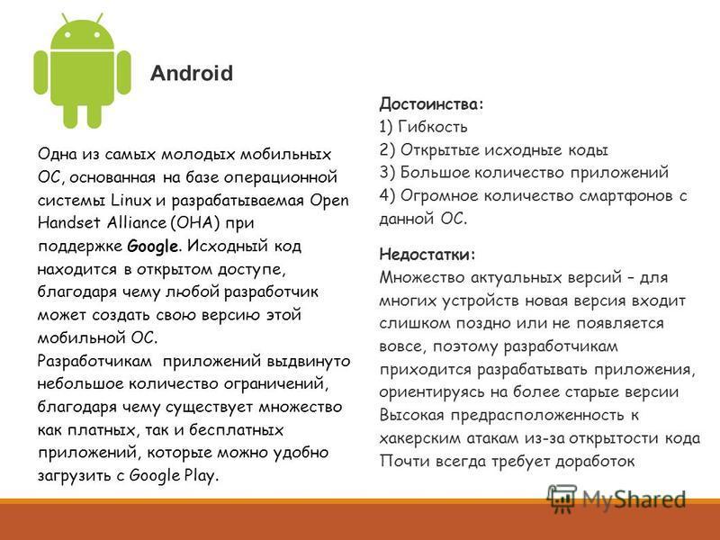 Android Одна из самых молодых мобильных ОС, основанная на базе операционной системы Linux и разрабатываемая Open Handset Alliance (OHA) при поддержке Google. Исходный код находится в открытом доступе, благодаря чему любой разработчик может создать св