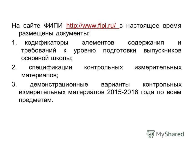 На сайте ФИПИ http://www.fipi.ru/ в настоящее время размещены документы: 1. кодификаторы элементов содержания и требований к уровню подготовки выпускников основной школы; 2. спецификации контрольных измерительных материалов; 3. демонстрационные вариа