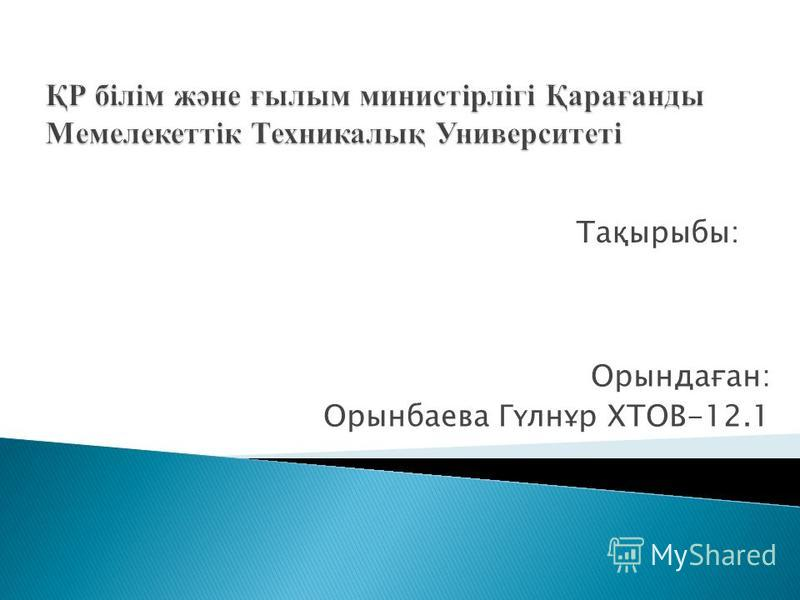Орындаған: Орынбаева Гүлнұр ХТОВ-12.1 Тақырыбы: