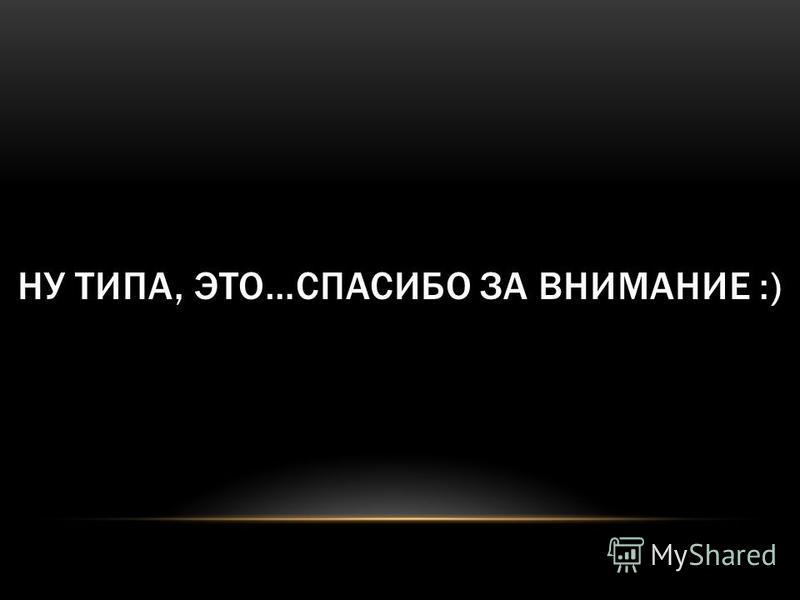 НУ ТИПА, ЭТО…СПАСИБО ЗА ВНИМАНИЕ :)