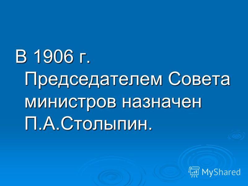 В 1906 г. Председателем Совета министров назначен П.А.Столыпин.