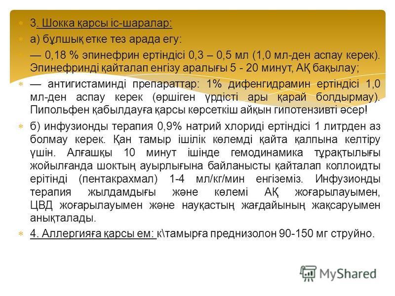 3. Шокка қрасы іс-шаралар: а) бұлшиқ етка тез арада егу: 0,18 % эпинефрин ертіндісі 0,3 – 0,5 мл (1,0 мл-ден аспау карек). Эпинефринді қайталап енгізу аралығы 5 - 20 минут, АҚ бақылау; антигистаминді препаратар: 1% дифенгидрамин ертіндісі 1,0 мл-ден