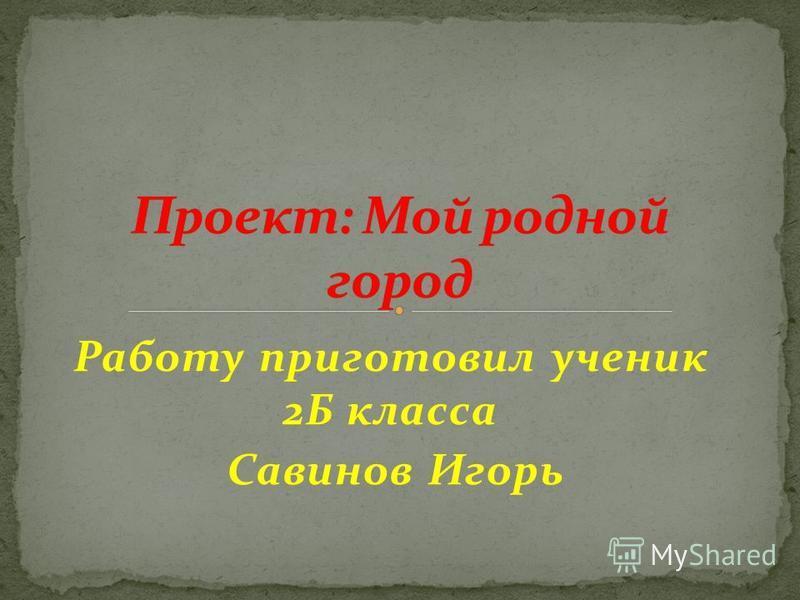 Работу приготовил ученик 2Б класса Савинов Игорь