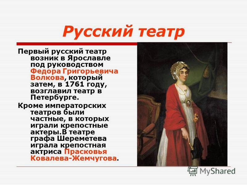 Русский театр Первый русский театр возник в Ярославле под руководством Федора Григорьевича Волкова, который затем, в 1761 году, возглавил театр в Петербурге. Кроме императорских театров были частные, в которых играли крепостные актеры.В театре графа