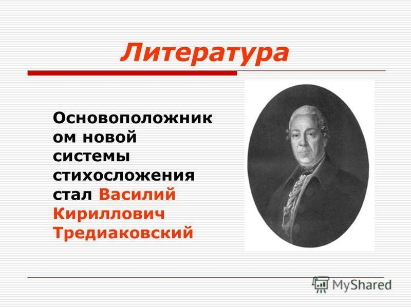 Литература Основоположник ом новой системы стихосложения стал Василий Кириллович Тредиаковский