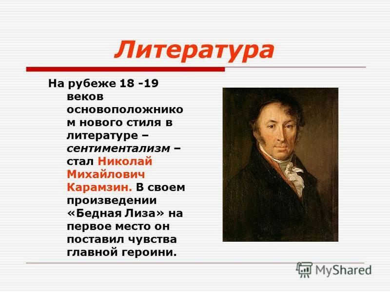 На рубеже 18 -19 веков основоположником нового стиля в литературе – сентиментализм – стал Николай Михайлович Карамзин. В своем произведении «Бедная Лиза» на первое место он поставил чувства главной героини.
