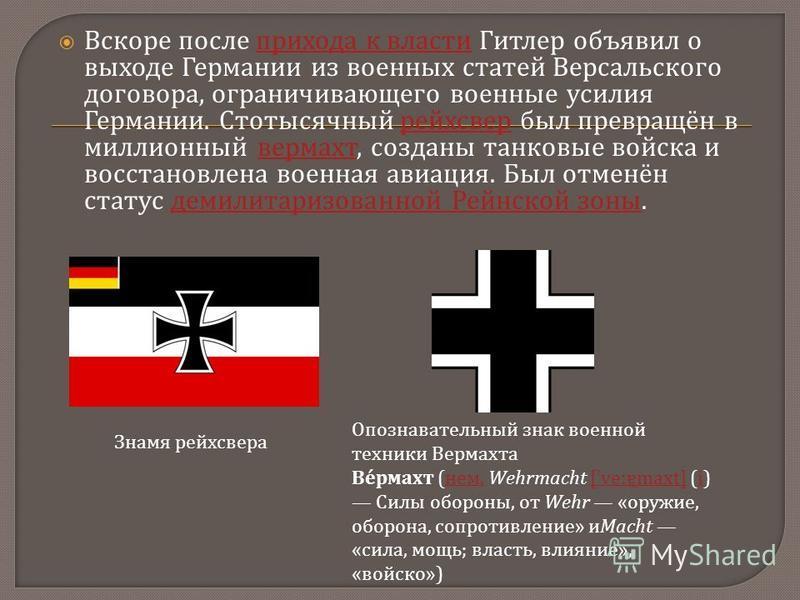 Вскоре после прихода к власти Гитлер объявил о выходе Германии из военных статей Версальского договора, ограничивающего военные усилия Германии. Стотысячный рейхсвер был превращён в миллионный вермахт, созданы танковые войска и восстановлена военная
